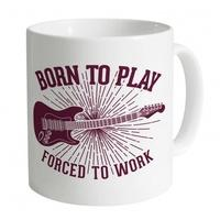 Born To Play Guitar Forced To Work Mug