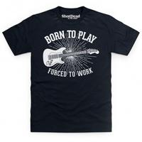 Born To Play Guitar Forced To Work T Shirt