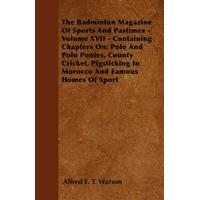 The Badminton Magazine Of Sports And Pastimes - Volume XVII - Containing Chapters On: Polo And Polo Ponies, County Cricket, Pigsticking In Morocco And